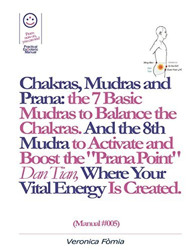 """Chakras, Mudras and Prana: the 7 Basic Mudras to Balance the Chakras. And the 8th Mudra -Esoteric and Powerful- to Activate and Boost the """"Prana Point"""" ... Your Vital Energy is Created. (Manual #005)"""
