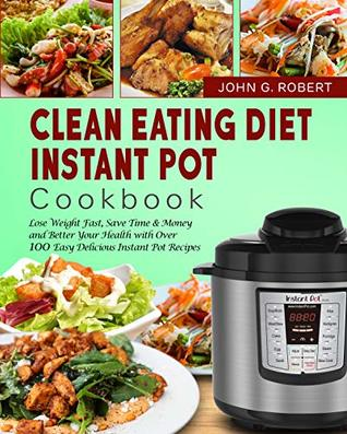 Clean Eating Diet Instant Pot Cookbook: Lose Weight Fast, Save Time & Money and Better Your Health with Over 100 Easy Delicious Instant Pot Recipes