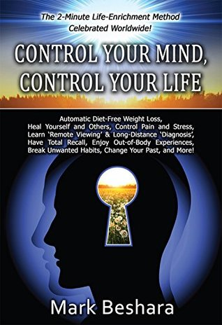 Control Your Mind, Control Your Life: Automatic Diet-Free Weight Loss, Heal Yourself and Others, Control Pain and Stress, Do 'Remote Viewing' and More.