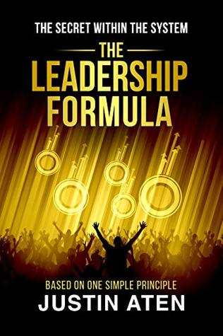 THE LEADERSHIP FORMULA: The Secret Within The System Based On One Simple Principle