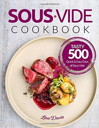 Sous Vide Cookbook: Tasty 500 Quick & Easy Days of Sous Vide Cooking: Cooking Under Pressure: Anova Sous Vide Cookbook: Sous Vide For Beginners: Beginners Guide Sous Vide