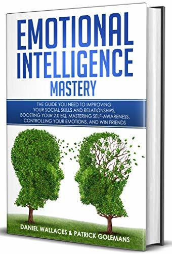 Emotional Intelligence Mastery: The Guide you need to Improving Your Social Skills and Relationships, Boosting Your 2.0 EQ, Mastering Self-Awareness, Controlling Your Emotions, and Win Friends
