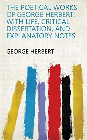 The Poetical Works of George Herbert: With Life, Critical Dissertation, and Explanatory Notes