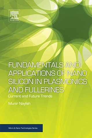 Fundamentals and Applications of Nano Silicon in Plasmonics and Fullerines: Current and Future Trends (Micro and Nano Technologies)