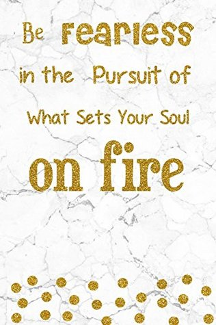 Be Fearless In The Pursuit Of What Sets Your Soul On Fire 100