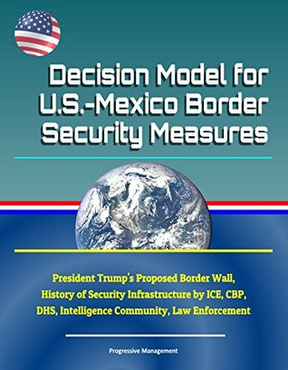 Decision Model for U.S.-Mexico Border Security Measures - President Trump's Proposed Border Wall, History of Security Infrastructure by ICE, CBP, DHS, Intelligence Community, Law Enforcement