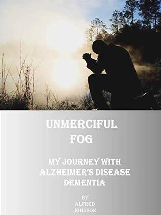 Unmerciful Fog: My Journey with Alzheimer's Disease Dementia