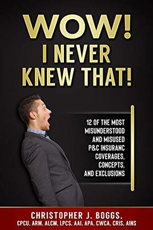 Wow! I Never Knew That!: 12 of the Most Misunderstood and Misused P&C Insurance Coverages, Concepts and Exclusions
