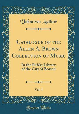 Catalogue of the Allen A. Brown Collection of Music, Vol. 1: In the Public Library of the City of Boston