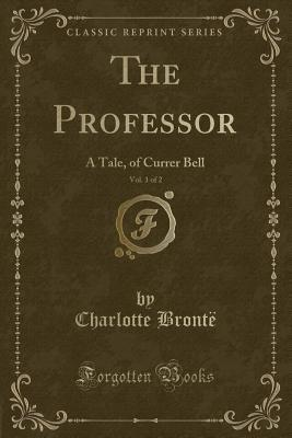The Professor, Vol. 1 of 2: A Tale, of Currer Bell