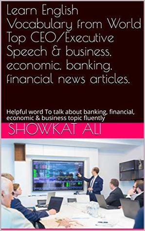 English Vocabulary from World Top CEO/Executive Speech & business, economic, banking, financial news articles.: Helpful word To talk about banking, financial, economic & business topic fluently