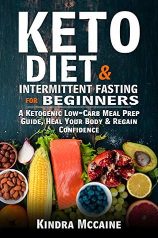 Keto Diet & Intermittent Fasting For Beginners: A Ketogenic Low-Carb Meal Prep Guide, Heal Your Body & Regain Confidence