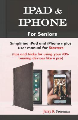 iPad for Seniors: Simplified Apple iPad User Manual for Starters