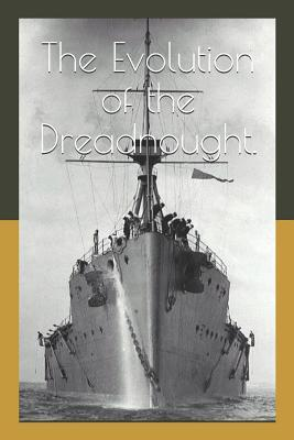 The Evolution of the Dreadnought.: An Account of the Royal Navys Last Pre-Deadnought and Her Successor, the Dreadnought.
