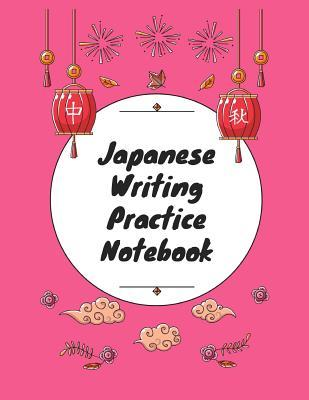 Japanese Writing Practice Notebook: Practice Writing Japanese for Beginners Learn Kanji Symbols & Kana Characters How to Write Hiragana, Katakana and Genkouyoushi