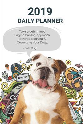 2019 Daily Planner Take a Determined English Bulldog Approach Towards Planning & Organizing Your Days. Cute Dog: Appointment Book: Agenda to Plan Goals to Gain & Work to Maintain for the New Year