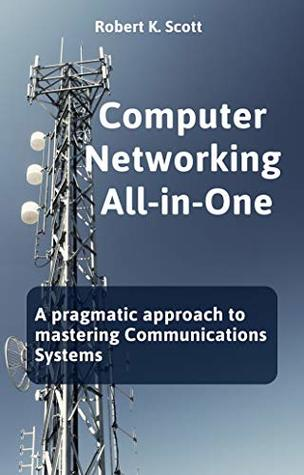 Computer Networking All-in-One: A pragmatic approach to mastering Communications Systems