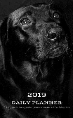2019 Daily Planner the Dog Lives for the Day, the Hour, Even the Moment. Robert Falcon Scott: Appointment Book for Planning Tasks & Agenda Hourly (6am-8pm) for New Year with Cute Black Lab: 5 X 8