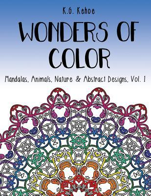 Wonders of Color: Mandalas, Animals, Nature & Abstract Designs, Vol. 1 an Adult Coloring Book for Women and Teens Featuring 51 Unique Relaxing, Fun and Whimsical Patterns for Hours of Artistic Self-Expression