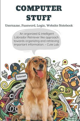 Computer Stuff: Username, Password, Login, Website Notebook an Organized & Intelligent Labrador Retriever Like Approach Towards Organizing and Retrieving Important Information. Cute Lab: Logbook for Notes:120 Page, College-Ruled, 6 X 9