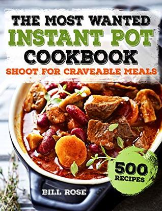 The Most Wanted Instant Pot Cookbook: Shoot For Craveable Meals - 500 Recipes