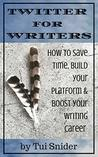 Twitter for Writers: How to Save Time, Build Your Platform, and Boost Your Writing Career