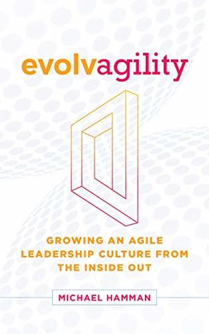 Evolvagility: Growing an Agile Leadership Culture from the Inside Out