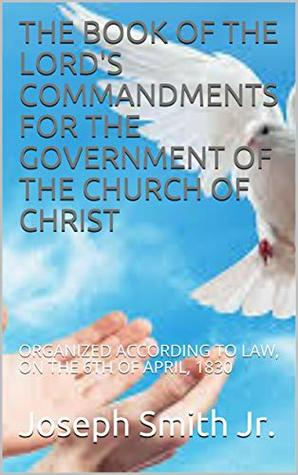 THE BOOK OF THE LORD'S COMMANDMENTS FOR THE GOVERNMENT OF THE CHURCH OF CHRIST: ORGANIZED ACCORDING TO LAW, ON THE 6TH OF APRIL, 1830