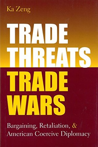 Trade Threats, Trade Wars: Bargaining, Retaliation, and American Coercive Diplomacy (Studies In International Economics)