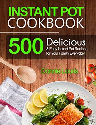 Instant Pot Cookbook: 500 Delicious and Easy Instant Pot Pressure Cooker Recipes for Your Family Everyday