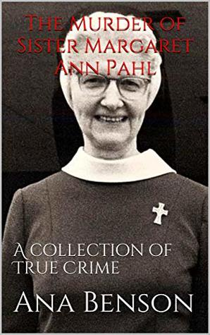 The Murder of Sister Margaret Ann Pahl: A collection of True Crime