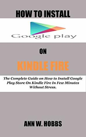 HOW TO INSTALL GOOGLE PLAY ON KINDLE FIRE: The Complete Guide on How to Install Google Play Store On Kindle Fire In Few Minutes Without Stress.