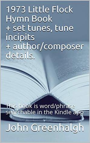 1973 Little Flock Hymn Book + set tunes, tune incipits + author/composer details.: This book is word/phrase searchable in the Kindle app