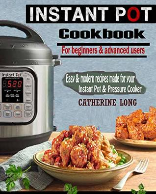 INSTANT POT COOKBOOK FOR BEGINNERS AND ADVANCED USERS: Easy & Modern Recipes Made for Your Instant Pot & Pressure Cooker