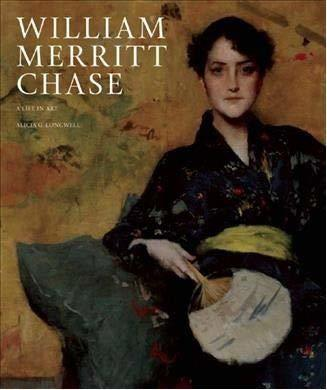 William Merritt Chase: A Life in Art: Works from the Collection of the Parrish Art Museum
