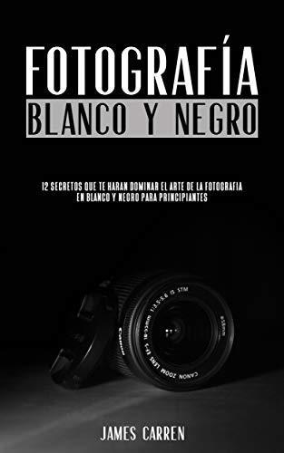 FOTOGRAFÍA EN BLANCO Y NEGRO - 12 Secretos que te Harán Dominar el Arte de la Fotografía en Blanco y Negro Para Principiantes: Libro en Español/Digital ... For Beginners Spanish Book