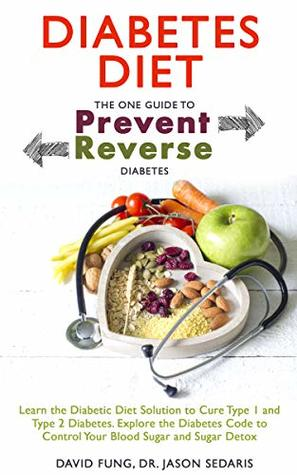 Diabetes Diet: The One Guide to Prevent and Reverse Diabetes: Learn the Diabetic Diet Solution to Cure Type 1 and Type 2 Diabetes. Explore the Diabetes ... to Control Your Blood Sugar and Sugar Detox