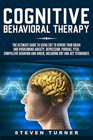 Cognitive Behavioral Therapy: The Ultimate Guide to Using CBT to Rewire Your Brain and Overcoming Anxiety, Depression, Phobias, PTSD, Compulsive Behavior, and Anger, Including DBT and ACT Techniques