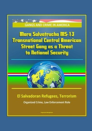 Gangs and Crime in America: Mara Salvatrucha MS-13 Transnational Central American Street Gang as a Threat to National Security, El Salvadoran Refugees, Terrorism, Organized Crime, Law Enforcement Role