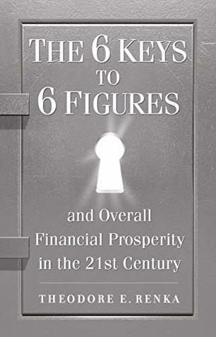 The 6 Keys to 6 Figures: And Overall Financial Prosperity in the 21st Century