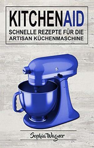 Kitchen Aid: Schnelle Rezepte Für Die Artisan Küchenmaschine by ...