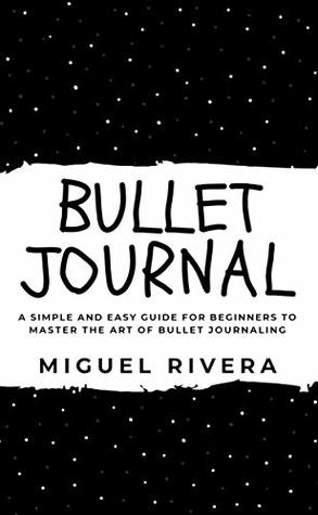 BULLET JOURNAL: A Simple and Easy Guide for Beginners to Master the Art of Bullet Journaling