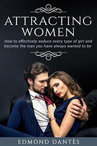 ATTRACTING WOMEN: How to effectively seduce every type of girl and become the man you have always wanted to be