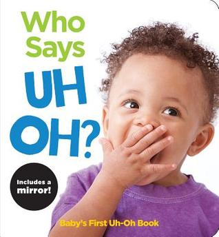Who Says Uh Oh?: Baby's First Uh-Oh Book