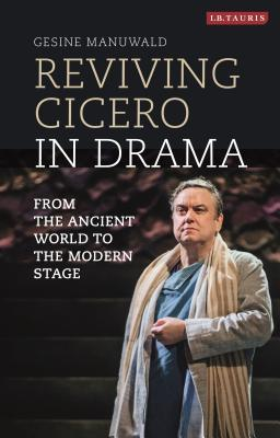 Reviving Cicero in Drama: From the Ancient World to the Modern Stage