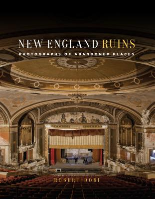 New England Ruins: Abandoned Places from Connecticut to Maine