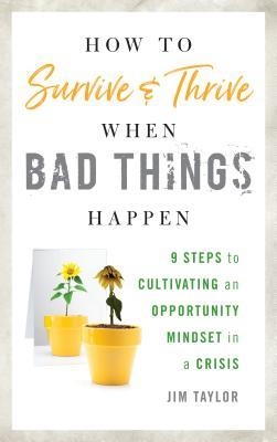 How to Survive and Thrive When Bad Things Happen: 9 Steps to Cultivating an Opportunity Mindset in a Crisis