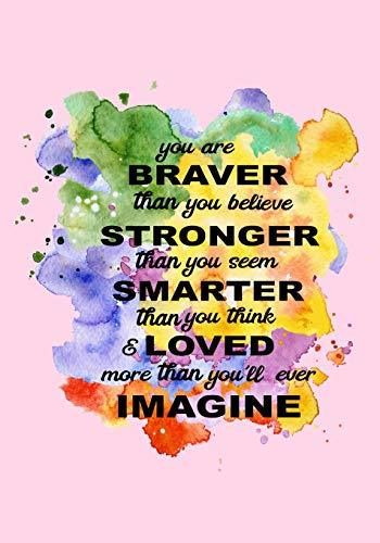 You are Braver than you believe Stronger then you seem Smarter than you think & Loved more than you'll ever Imagine: Inspirational Journal