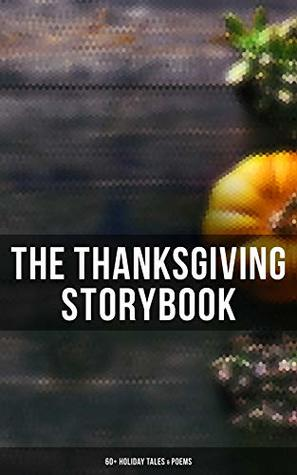 The Thanksgiving Storybook: 60+ Holiday Tales & Poems: An Old-Fashioned Thanksgiving, The Genesis of the Doughnut Club, The Purple Dress, Thankful, The ... Thanksgiving, The Master of the Harvest…
