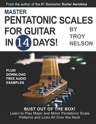 Master Pentatonic Scales for Guitar in 14 Days: Bust Out of the Box! Learn to Play Major and Minor Pentatonic Scale Patterns and Licks All Over the Neck